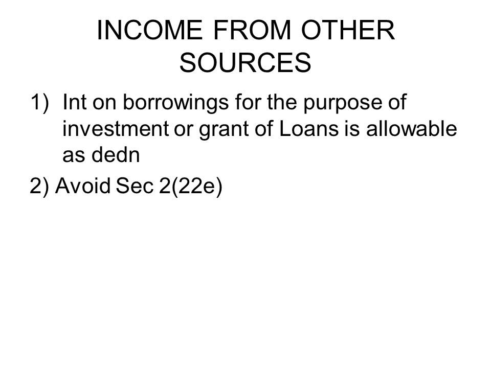 INCOME FROM OTHER SOURCES 1)Int on borrowings for the purpose of investment or grant of Loans is allowable as dedn 2) Avoid Sec 2(22e)