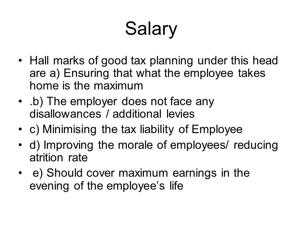 Salary Hall marks of good tax planning under this head are a) Ensuring that what the employee takes home is the maximum.b) The employer does not face any disallowances / additional levies c) Minimising the tax liability of Employee d) Improving the morale of employees/ reducing atrition rate e) Should cover maximum earnings in the evening of the employees life