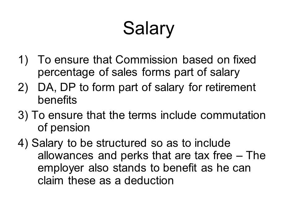 Salary 1)To ensure that Commission based on fixed percentage of sales forms part of salary 2)DA, DP to form part of salary for retirement benefits 3) To ensure that the terms include commutation of pension 4) Salary to be structured so as to include allowances and perks that are tax free – The employer also stands to benefit as he can claim these as a deduction
