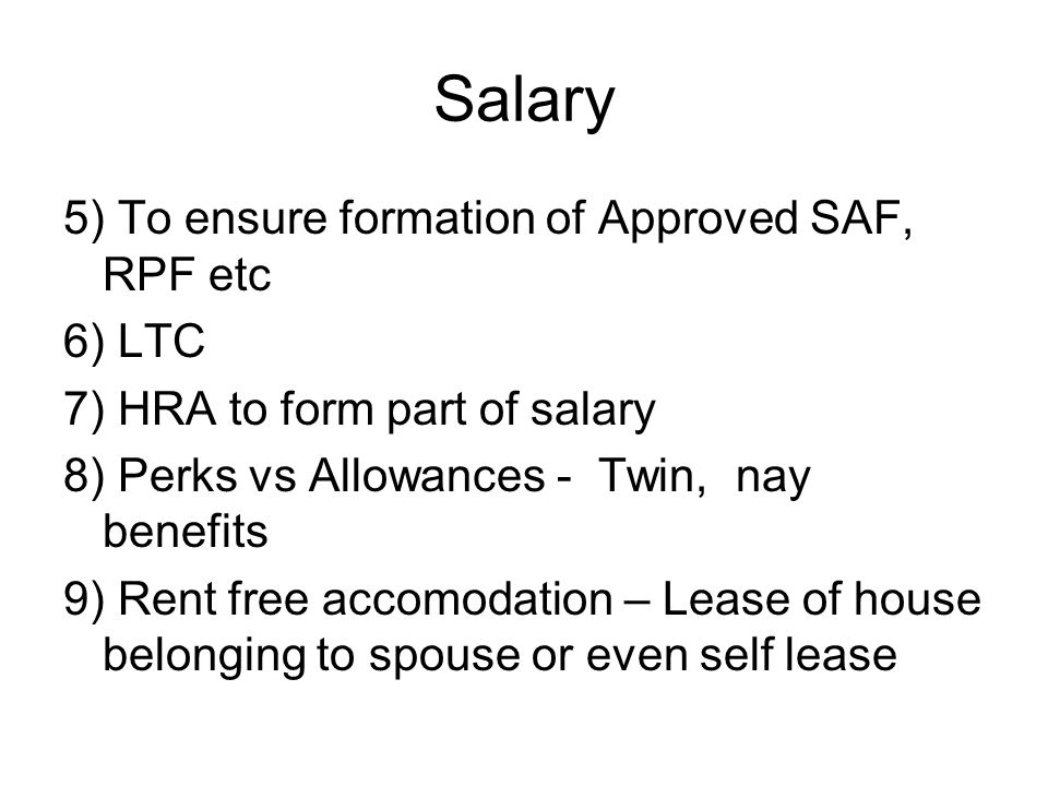 Salary 5) To ensure formation of Approved SAF, RPF etc 6) LTC 7) HRA to form part of salary 8) Perks vs Allowances - Twin, nay benefits 9) Rent free accomodation – Lease of house belonging to spouse or even self lease