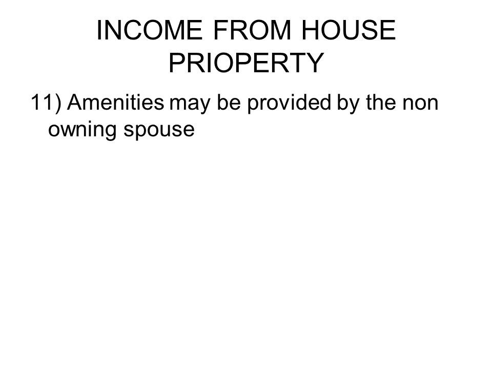 INCOME FROM HOUSE PRIOPERTY 11) Amenities may be provided by the non owning spouse