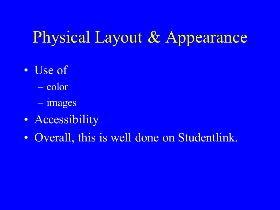 Physical Layout & Appearance Use of –color –images Accessibility Overall, this is well done on Studentlink.