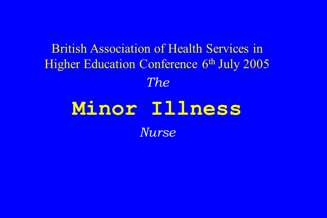 British Association of Health Services in Higher Education Conference 6 th July 2005 The Minor Illness Nurse