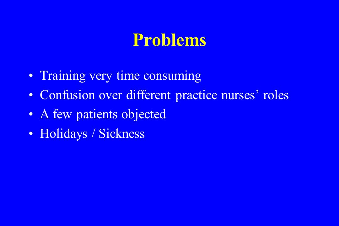 Problems Training very time consuming Confusion over different practice nurses roles A few patients objected Holidays / Sickness
