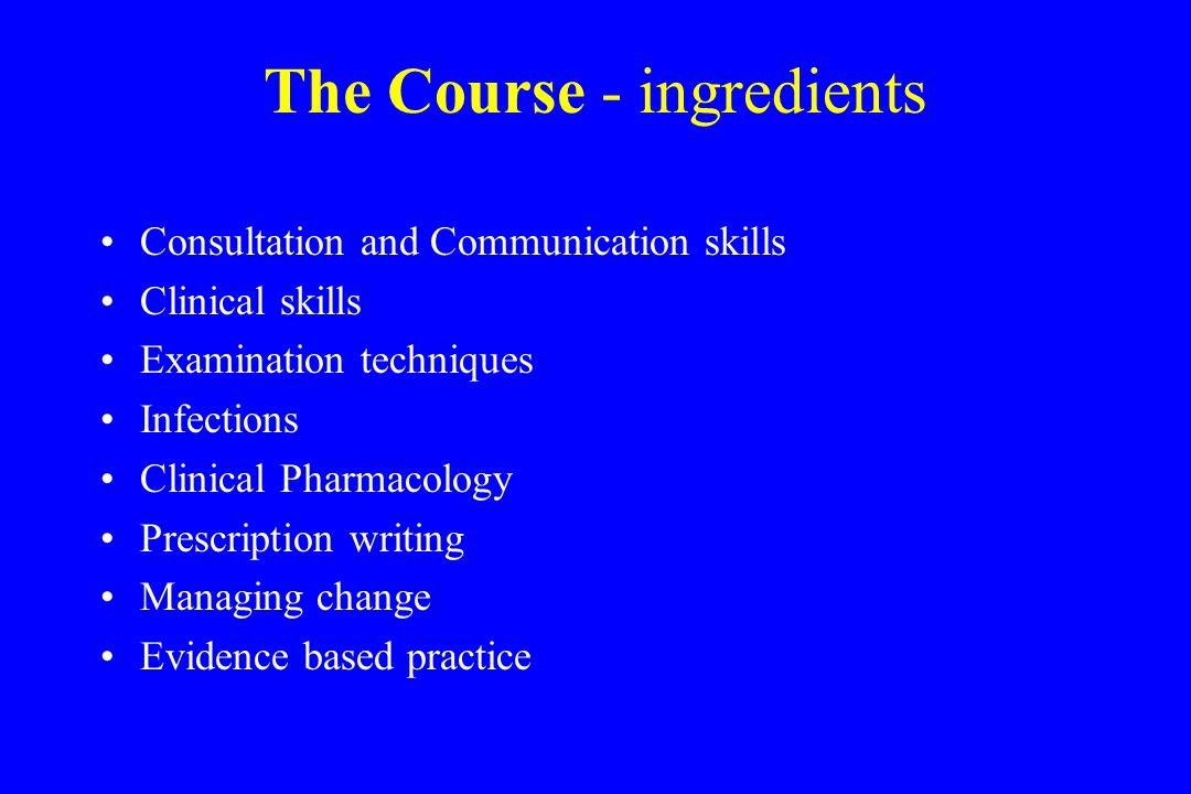 The Course - ingredients Consultation and Communication skills Clinical skills Examination techniques Infections Clinical Pharmacology Prescription writing Managing change Evidence based practice
