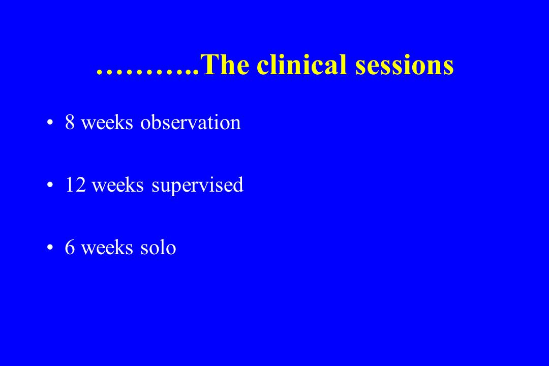 ………..The clinical sessions 8 weeks observation 12 weeks supervised 6 weeks solo