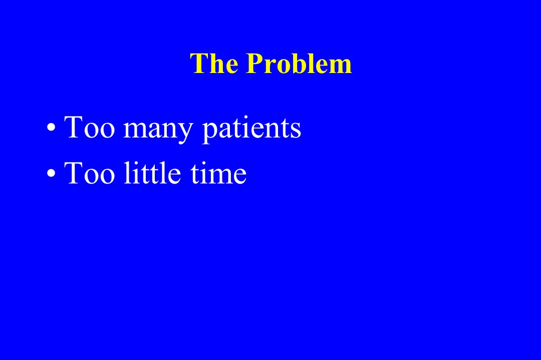 The Problem Too many patients Too little time