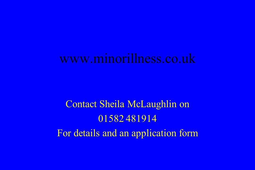 www.minorillness.co.uk Contact Sheila McLaughlin on 01582 481914 For details and an application form
