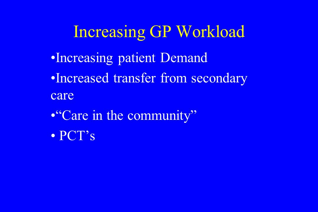 Increasing GP Workload Increasing patient Demand Increased transfer from secondary care Care in the community PCTs