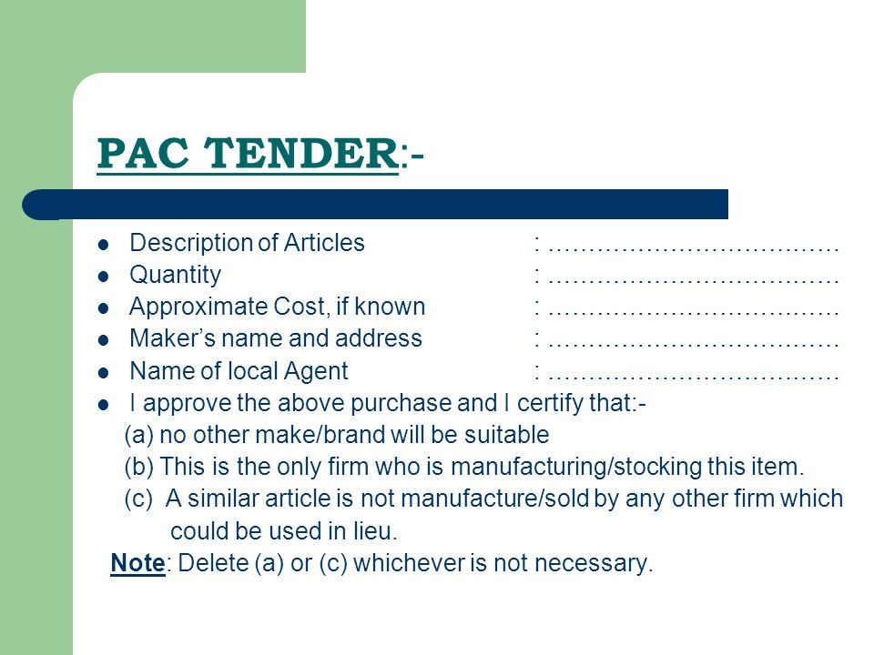 PAC TENDER :- Description of Articles: ……………………………… Quantity : ……………………………… Approximate Cost, if known: ……………………………… Makers name and address: ……………………………… Name of local Agent: ……………………………… I approve the above purchase and I certify that:- (a) no other make/brand will be suitable (b) This is the only firm who is manufacturing/stocking this item.