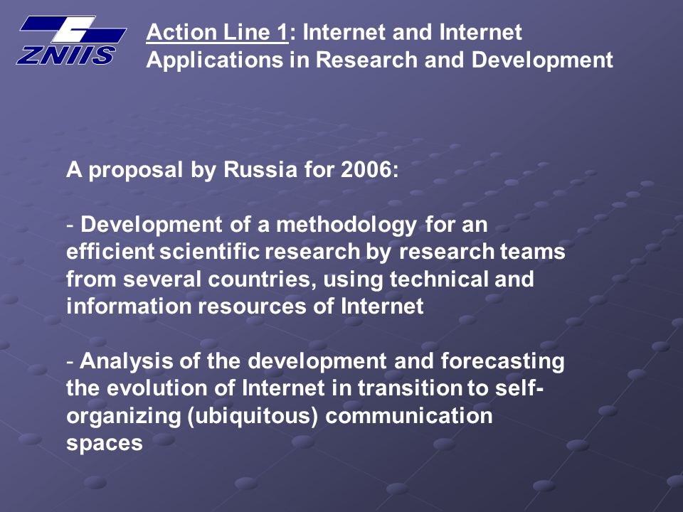Action Line 1: Internet and Internet Applications in Research and Development A proposal by Russia for 2006: - Development of a methodology for an efficient scientific research by research teams from several countries, using technical and information resources of Internet - Analysis of the development and forecasting the evolution of Internet in transition to self- organizing (ubiquitous) communication spaces