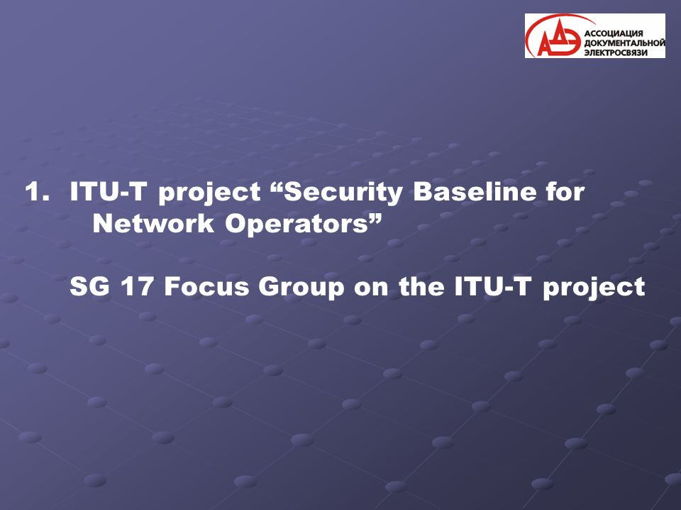 1.ITU-T project Security Baseline for Network Operators SG 17 Focus Group on the ITU-T project