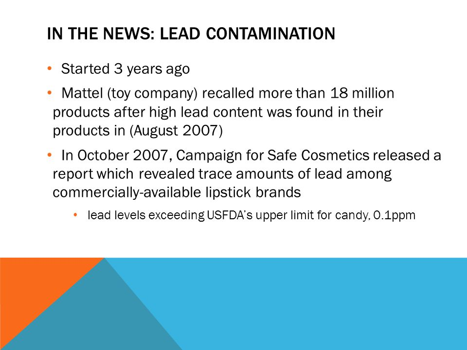 IN THE NEWS: LEAD CONTAMINATION Started 3 years ago Mattel (toy company) recalled more than 18 million products after high lead content was found in their products in (August 2007) In October 2007, Campaign for Safe Cosmetics released a report which revealed trace amounts of lead among commercially-available lipstick brands lead levels exceeding USFDAs upper limit for candy, 0.1ppm