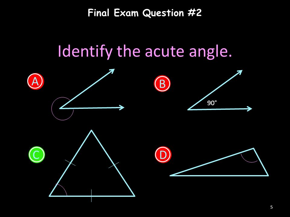 Final Exam Question #2 5 Identify the acute angle. A B 90° CD