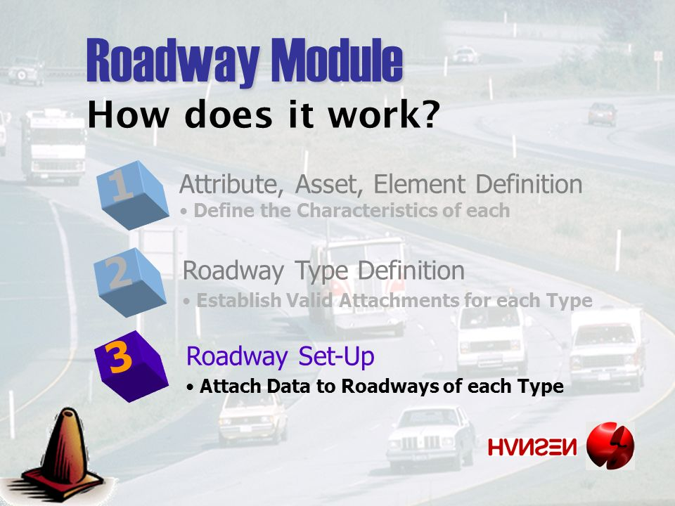 Roadway Module 1 Attribute, Asset, Element Definition Define the Characteristics of each 2 Roadway Type Definition Establish Valid Attachments for each Type 3 Roadway Set-Up Attach Data to Roadways of each Type How does it work