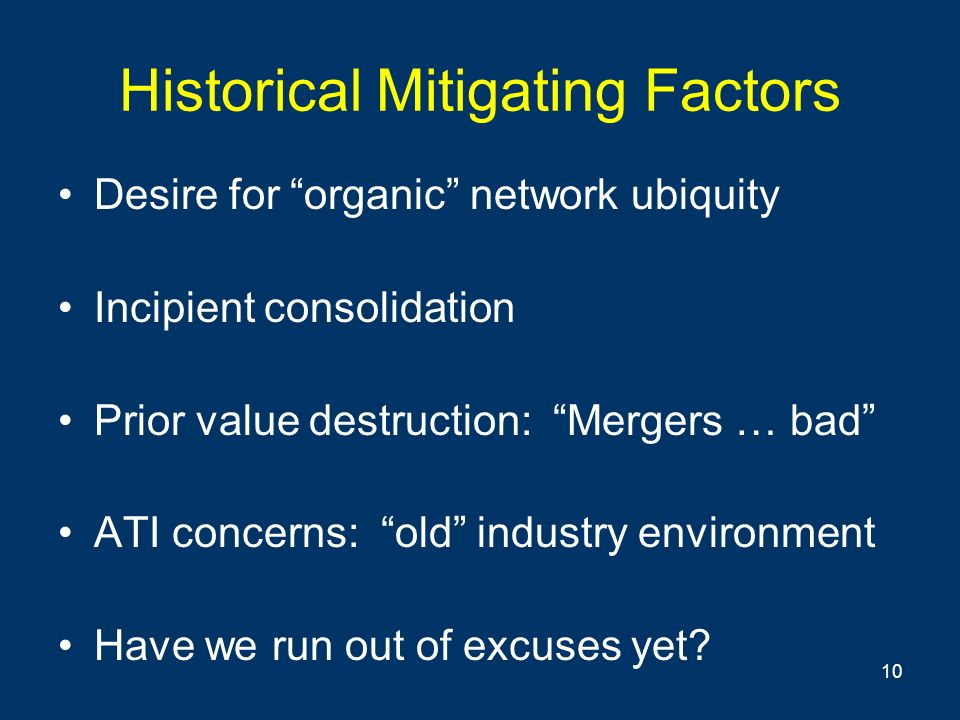 10 Historical Mitigating Factors Desire for organic network ubiquity Incipient consolidation Prior value destruction: Mergers … bad ATI concerns: old industry environment Have we run out of excuses yet