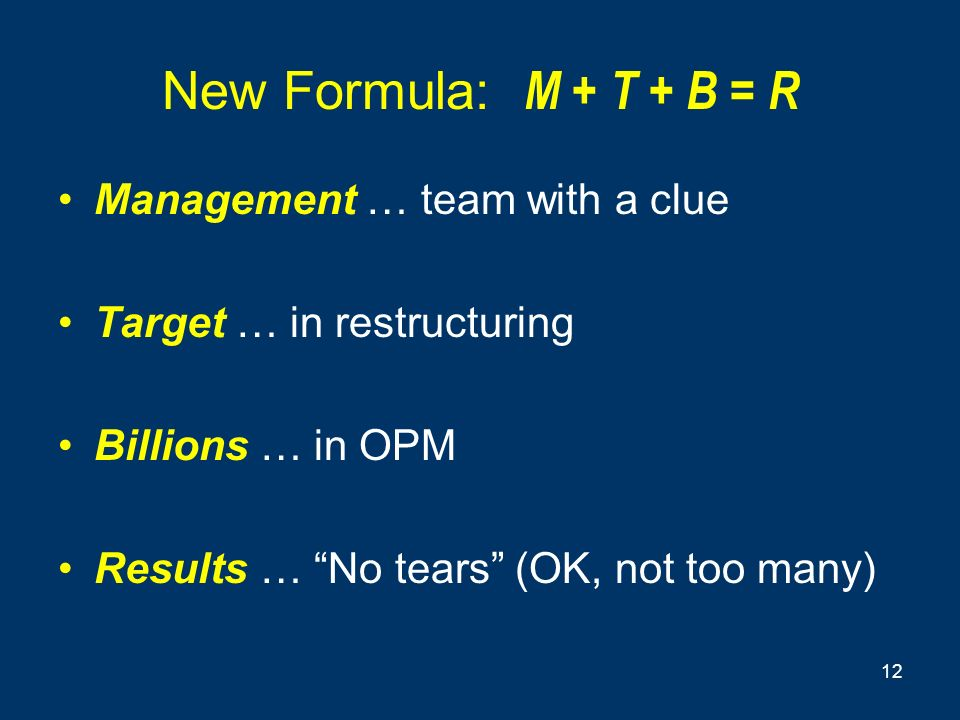 12 New Formula: M + T + B = R Management … team with a clue Target … in restructuring Billions … in OPM Results … No tears (OK, not too many)