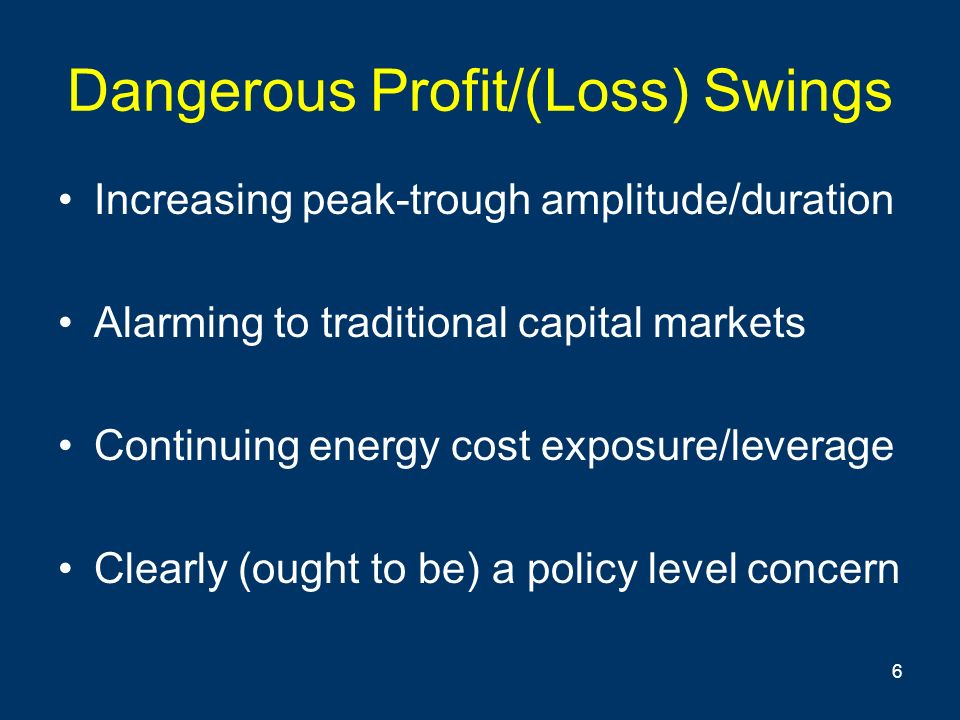 6 Dangerous Profit/(Loss) Swings Increasing peak-trough amplitude/duration Alarming to traditional capital markets Continuing energy cost exposure/leverage Clearly (ought to be) a policy level concern