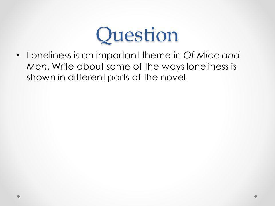 Question Loneliness is an important theme in Of Mice and Men.