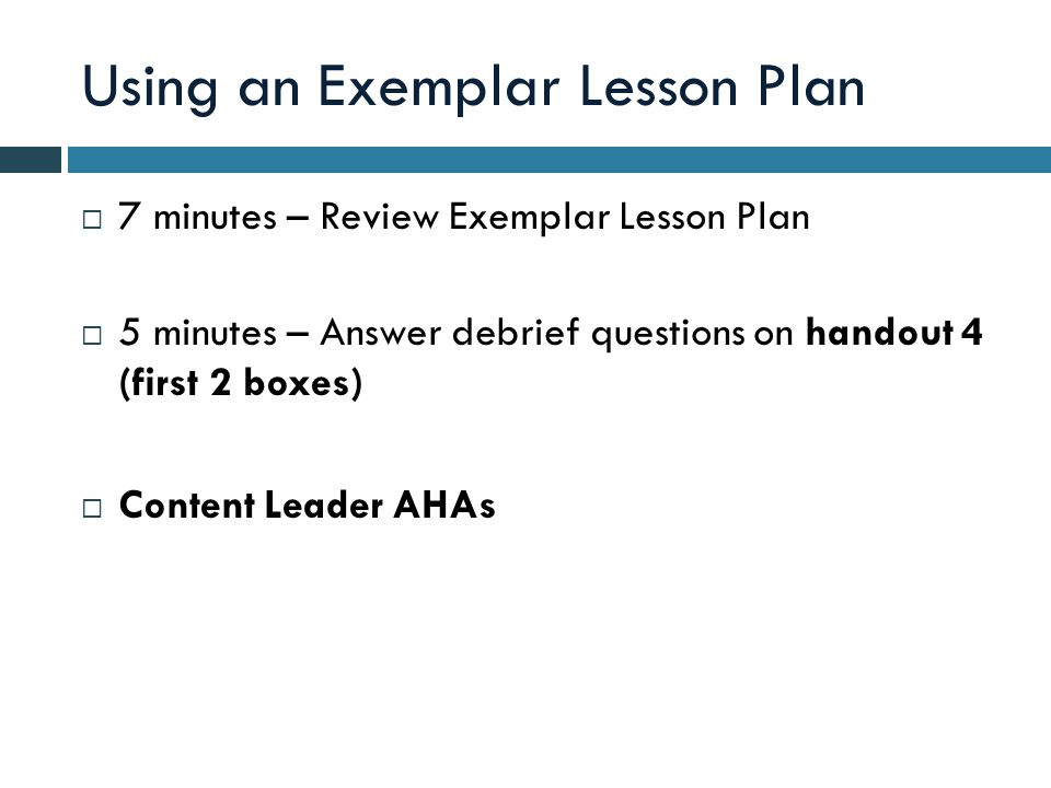 Using an Exemplar Lesson Plan 7 minutes – Review Exemplar Lesson Plan 5 minutes – Answer debrief questions on handout 4 (first 2 boxes) Content Leader AHAs