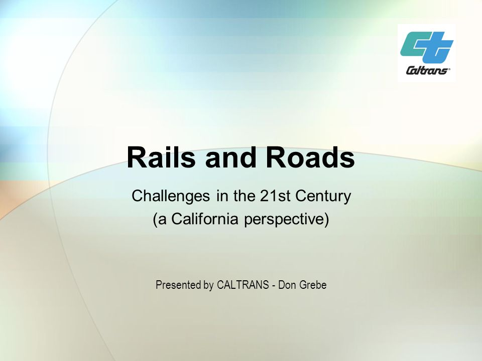 Rails and Roads Challenges in the 21st Century (a California perspective) Presented by CALTRANS - Don Grebe