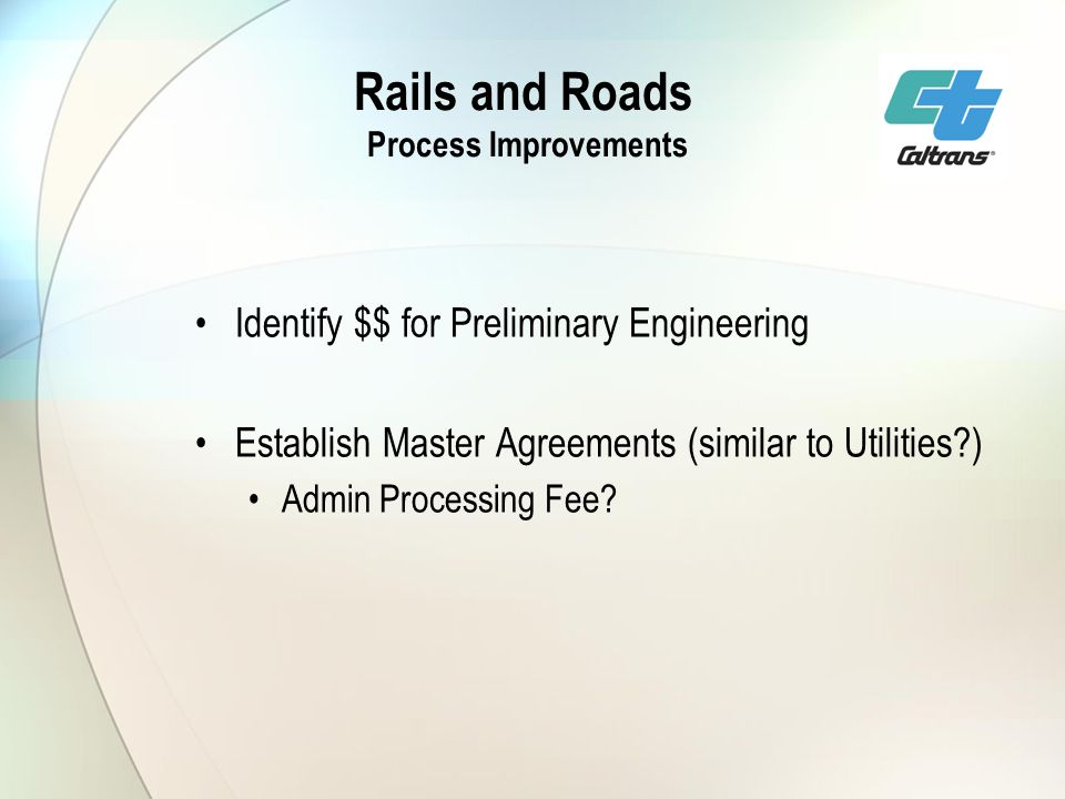Rails and Roads Process Improvements Identify $$ for Preliminary Engineering Establish Master Agreements (similar to Utilities ) Admin Processing Fee