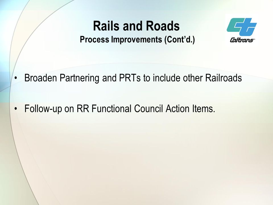 Rails and Roads Process Improvements (Contd.) Broaden Partnering and PRTs to include other Railroads Follow-up on RR Functional Council Action Items.