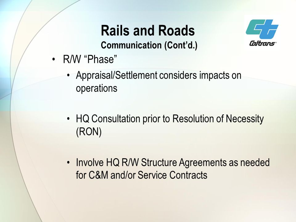 Rails and Roads Communication (Contd.) R/W Phase Appraisal/Settlement considers impacts on operations HQ Consultation prior to Resolution of Necessity (RON) Involve HQ R/W Structure Agreements as needed for C&M and/or Service Contracts