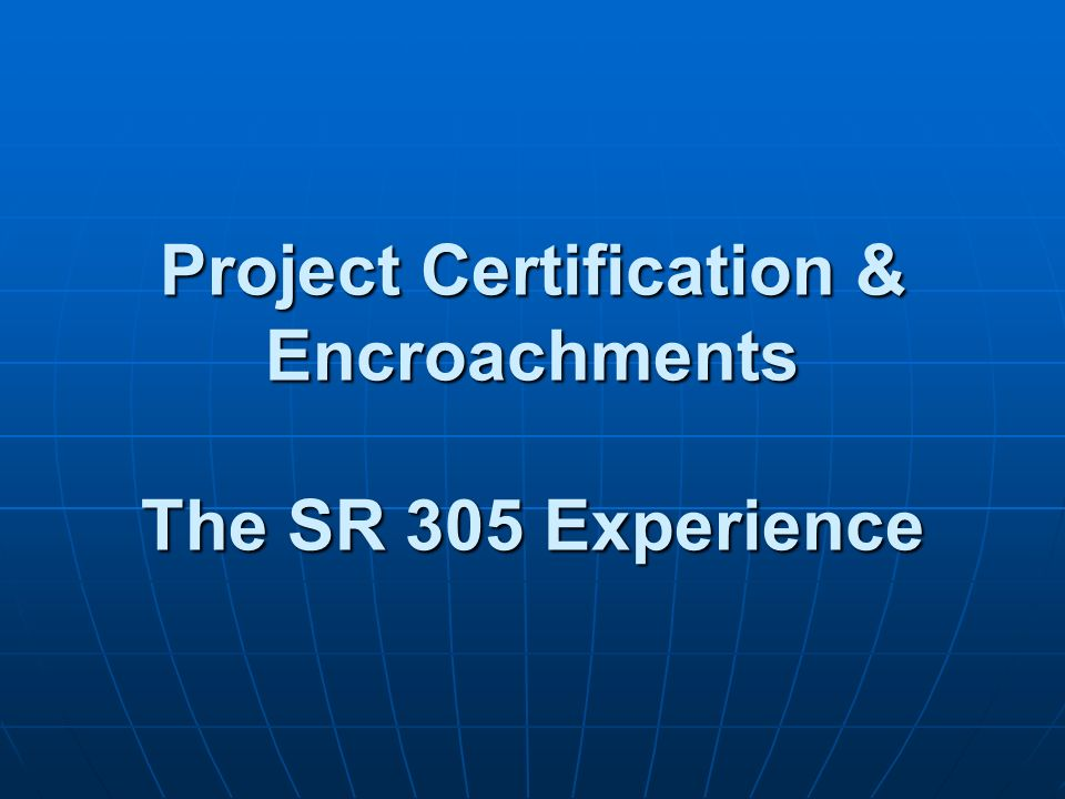 Project Certification & Encroachments The SR 305 Experience Project Certification & Encroachments The SR 305 Experience