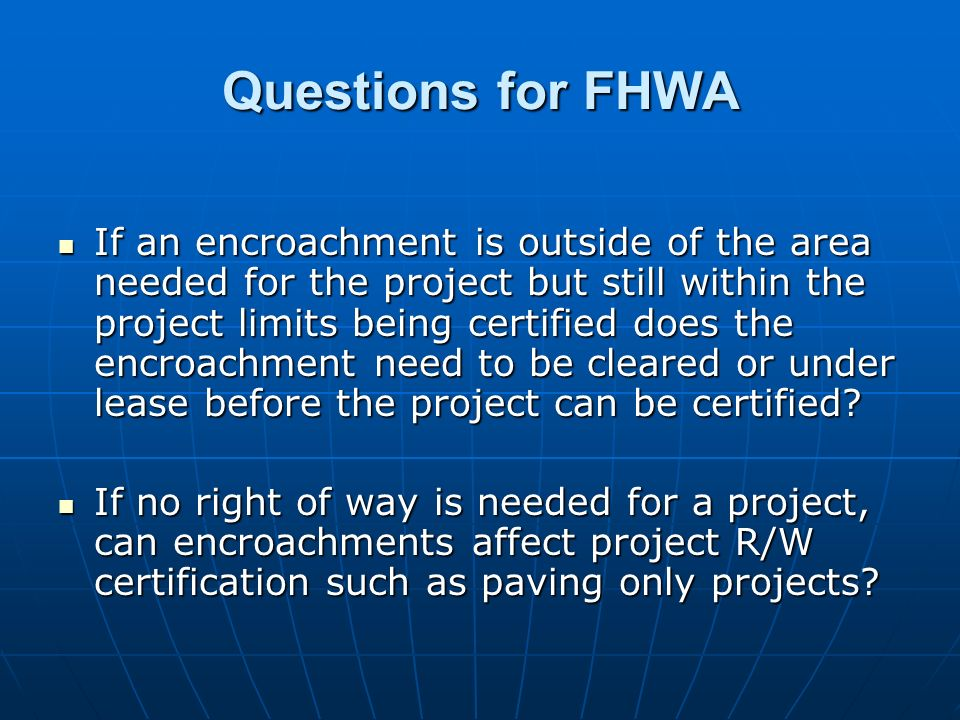 Questions for FHWA If an encroachment is outside of the area needed for the project but still within the project limits being certified does the encroachment need to be cleared or under lease before the project can be certified.