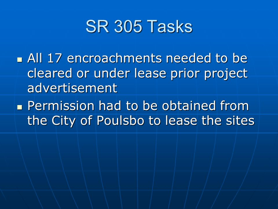 SR 305 Tasks All 17 encroachments needed to be cleared or under lease prior project advertisement All 17 encroachments needed to be cleared or under lease prior project advertisement Permission had to be obtained from the City of Poulsbo to lease the sites Permission had to be obtained from the City of Poulsbo to lease the sites