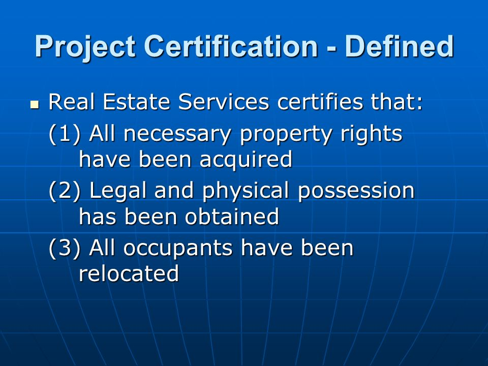 Project Certification - Defined Real Estate Services certifies that: Real Estate Services certifies that: (1) All necessary property rights have been acquired (2) Legal and physical possession has been obtained (3) All occupants have been relocated