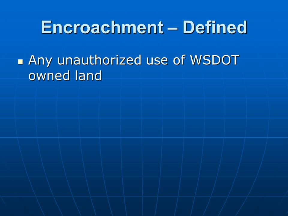 Encroachment – Defined Any unauthorized use of WSDOT owned land Any unauthorized use of WSDOT owned land