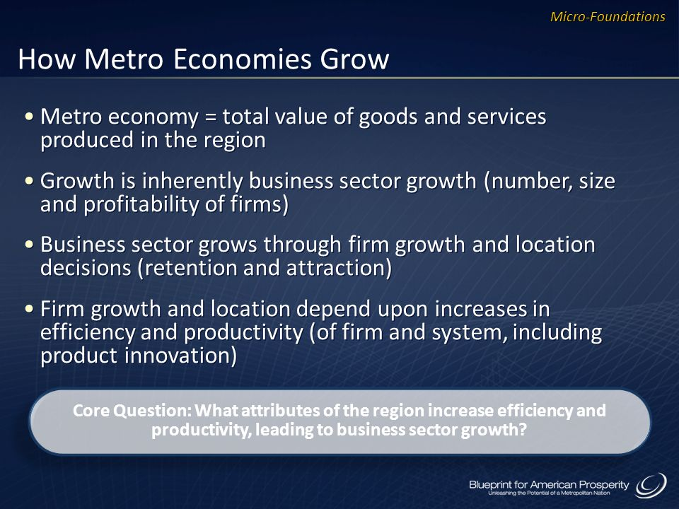 How Metro Economies Grow Metro economy = total value of goods and services produced in the region Growth is inherently business sector growth (number, size and profitability of firms) Business sector grows through firm growth and location decisions (retention and attraction) Firm growth and location depend upon increases in efficiency and productivity (of firm and system, including product innovation) Metro economy = total value of goods and services produced in the region Growth is inherently business sector growth (number, size and profitability of firms) Business sector grows through firm growth and location decisions (retention and attraction) Firm growth and location depend upon increases in efficiency and productivity (of firm and system, including product innovation) Core Question: What attributes of the region increase efficiency and productivity, leading to business sector growth.