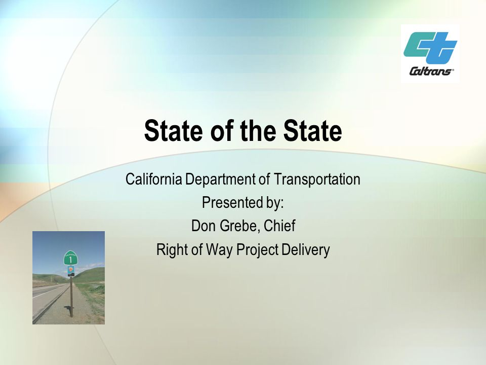 State of the State California Department of Transportation Presented by: Don Grebe, Chief Right of Way Project Delivery