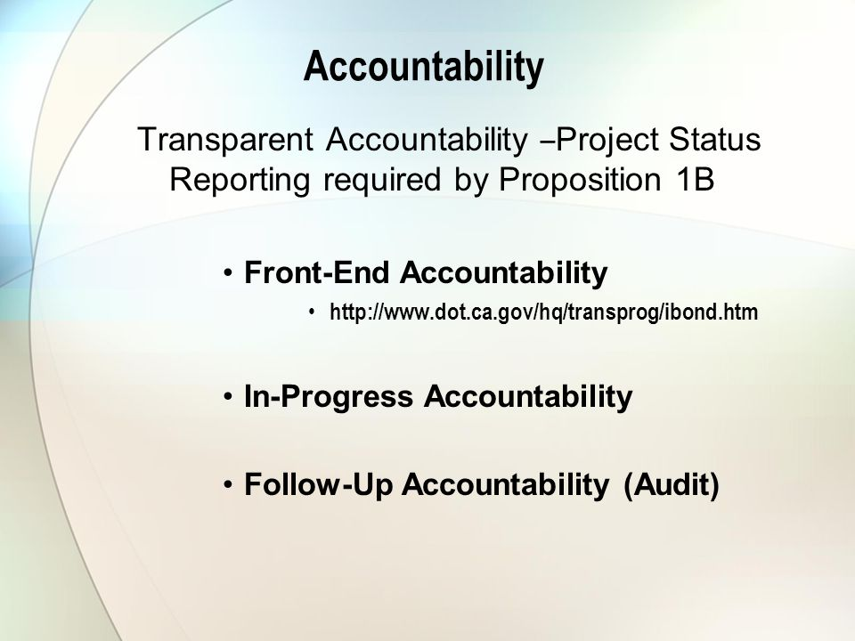 Accountability Transparent Accountability – Project Status Reporting required by Proposition 1B Front-End Accountability http://www.dot.ca.gov/hq/transprog/ibond.htm In-Progress Accountability Follow-Up Accountability (Audit)