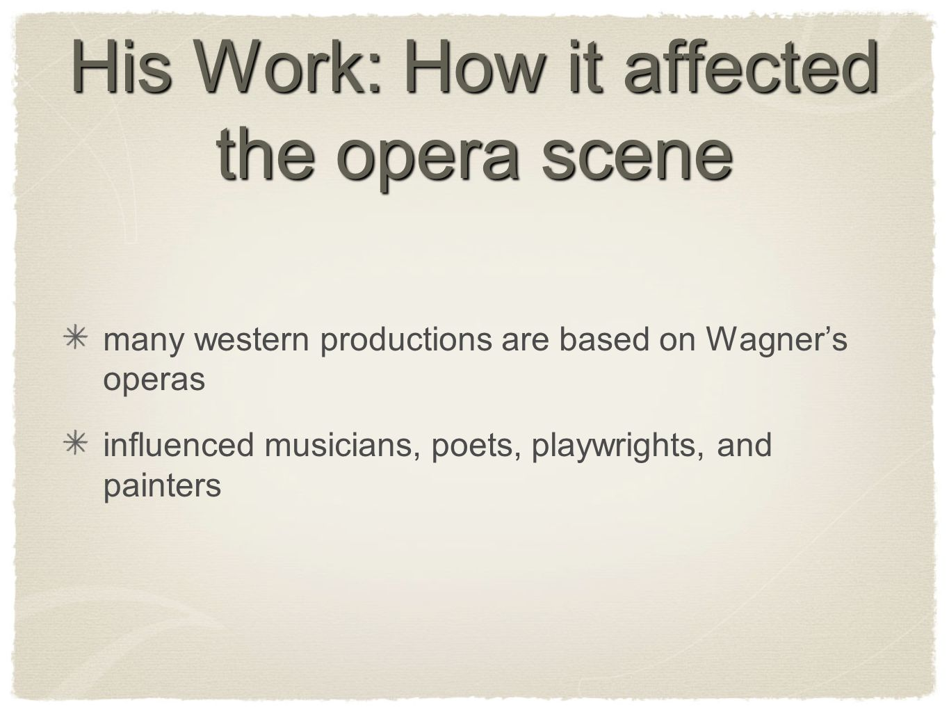 His Work: How it affected the opera scene many western productions are based on Wagners operas influenced musicians, poets, playwrights, and painters