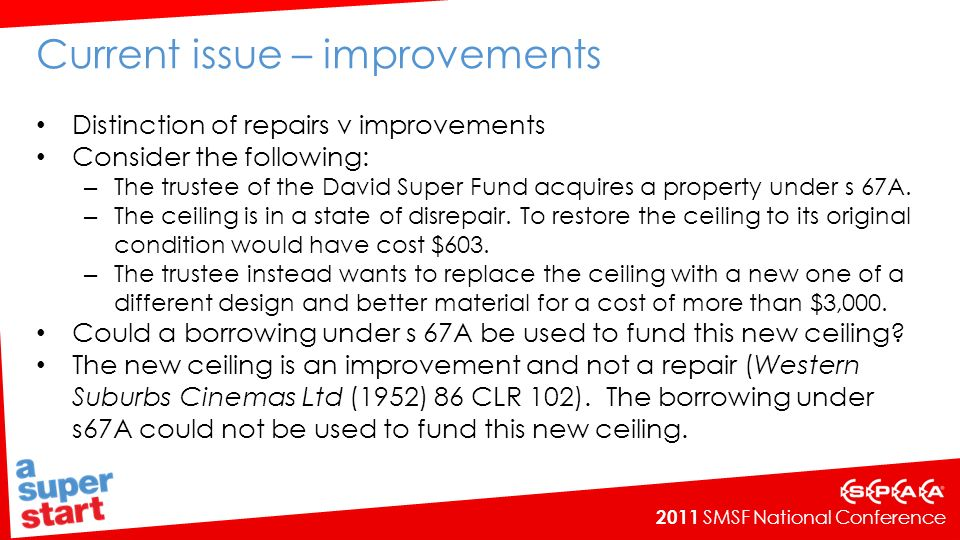 2011 SMSF National Conference Current issue – improvements Distinction of repairs v improvements Consider the following: – The trustee of the David Super Fund acquires a property under s 67A.