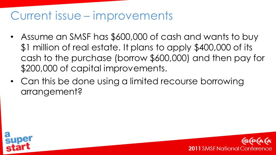 2011 SMSF National Conference Current issue – improvements Assume an SMSF has $600,000 of cash and wants to buy $1 million of real estate.