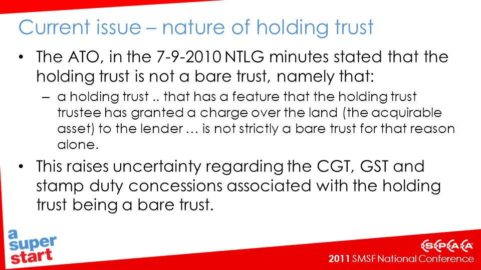 2011 SMSF National Conference Current issue – nature of holding trust The ATO, in the 7-9-2010 NTLG minutes stated that the holding trust is not a bare trust, namely that: – a holding trust..