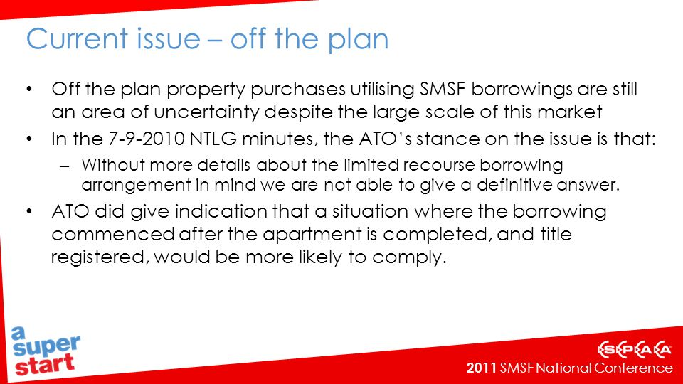 2011 SMSF National Conference Current issue – off the plan Off the plan property purchases utilising SMSF borrowings are still an area of uncertainty despite the large scale of this market In the 7-9-2010 NTLG minutes, the ATOs stance on the issue is that: – Without more details about the limited recourse borrowing arrangement in mind we are not able to give a definitive answer.
