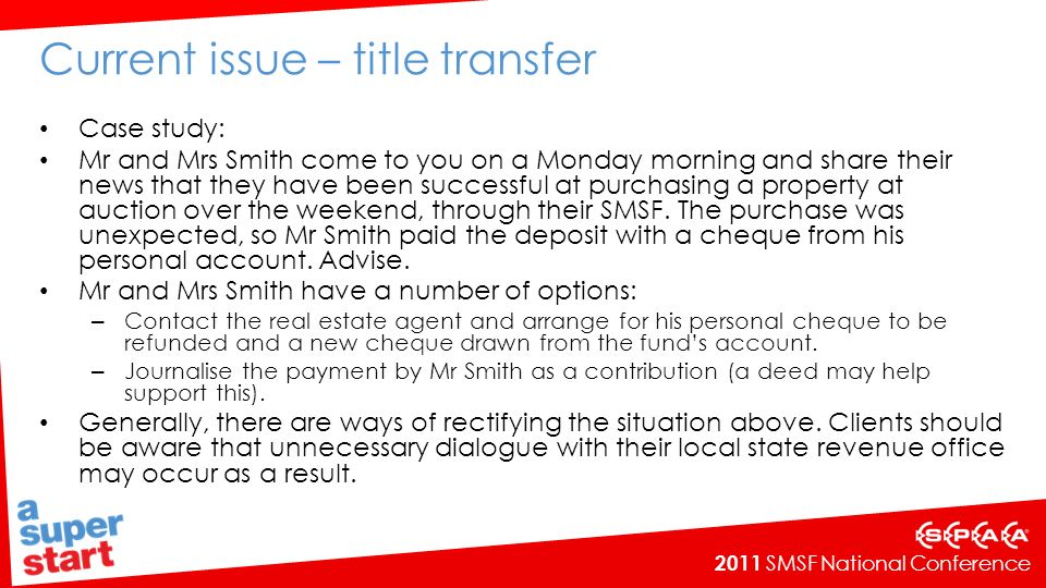 2011 SMSF National Conference Current issue – title transfer Case study: Mr and Mrs Smith come to you on a Monday morning and share their news that they have been successful at purchasing a property at auction over the weekend, through their SMSF.