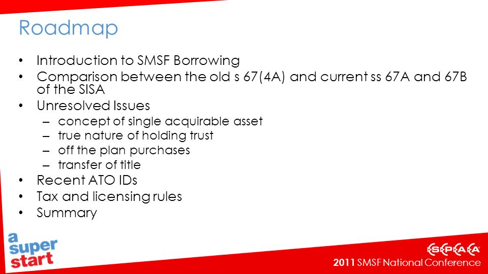 2011 SMSF National Conference Roadmap Introduction to SMSF Borrowing Comparison between the old s 67(4A) and current ss 67A and 67B of the SISA Unresolved Issues – concept of single acquirable asset – true nature of holding trust – off the plan purchases – transfer of title Recent ATO IDs Tax and licensing rules Summary