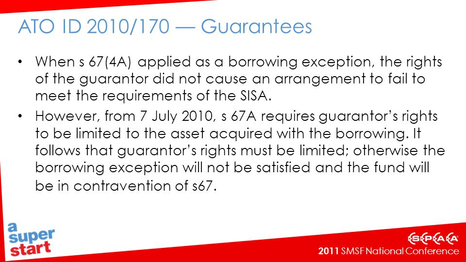 2011 SMSF National Conference ATO ID 2010/170 Guarantees When s 67(4A) applied as a borrowing exception, the rights of the guarantor did not cause an arrangement to fail to meet the requirements of the SISA.