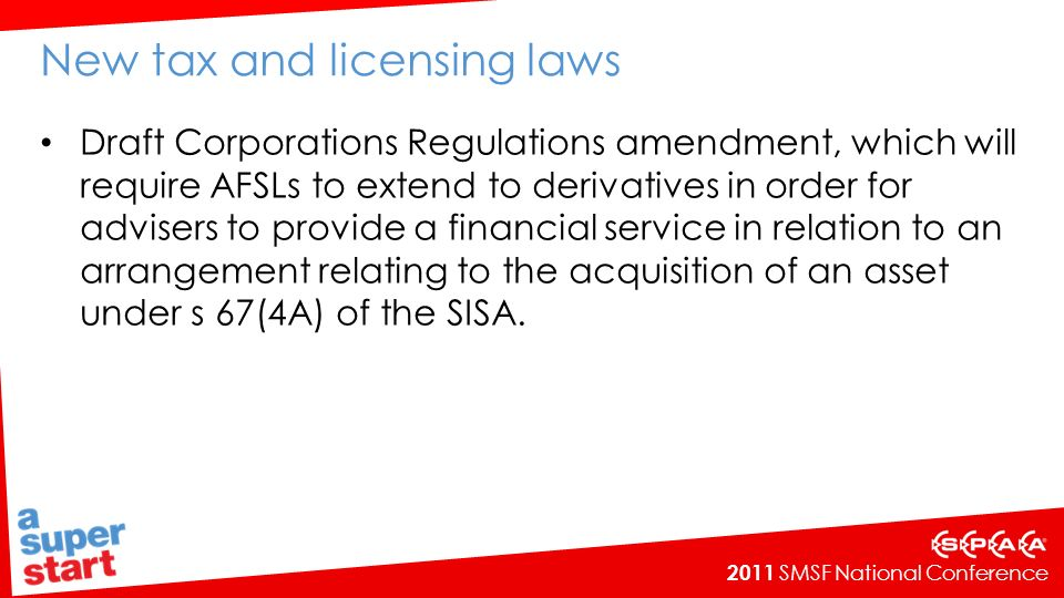 2011 SMSF National Conference New tax and licensing laws Draft Corporations Regulations amendment, which will require AFSLs to extend to derivatives in order for advisers to provide a financial service in relation to an arrangement relating to the acquisition of an asset under s 67(4A) of the SISA.