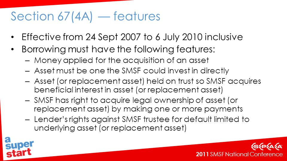 2011 SMSF National Conference Section 67(4A) features Effective from 24 Sept 2007 to 6 July 2010 inclusive Borrowing must have the following features: – Money applied for the acquisition of an asset – Asset must be one the SMSF could invest in directly – Asset (or replacement asset) held on trust so SMSF acquires beneficial interest in asset (or replacement asset) – SMSF has right to acquire legal ownership of asset (or replacement asset) by making one or more payments – Lenders rights against SMSF trustee for default limited to underlying asset (or replacement asset)
