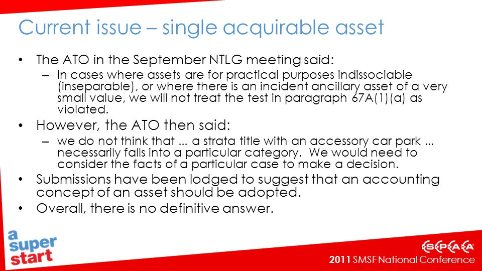 2011 SMSF National Conference Current issue – single acquirable asset The ATO in the September NTLG meeting said: – in cases where assets are for practical purposes indissociable (inseparable), or where there is an incident ancillary asset of a very small value, we will not treat the test in paragraph 67A(1)(a) as violated.