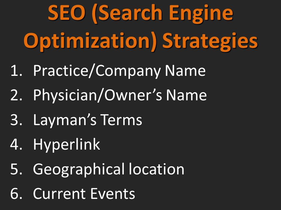 SEO (Search Engine Optimization) Strategies 1.Practice/Company Name 2.Physician/Owners Name 3.Laymans Terms 4.Hyperlink 5.Geographical location 6.Current Events