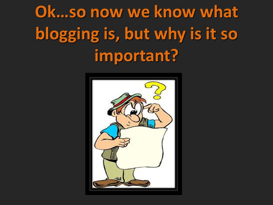Ok…so now we know what blogging is, but why is it so important