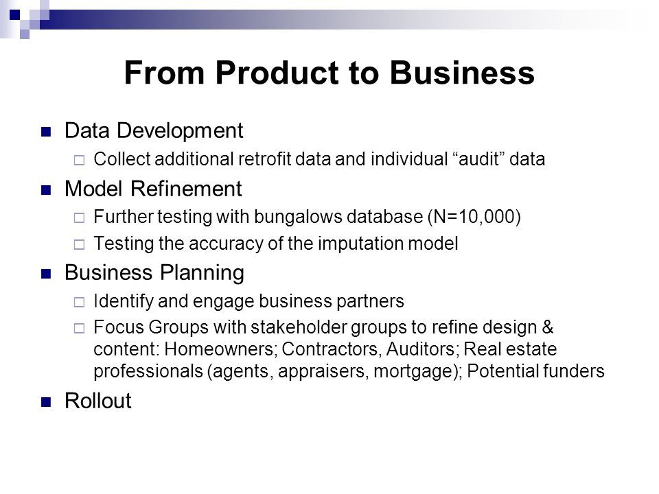 From Product to Business Data Development Collect additional retrofit data and individual audit data Model Refinement Further testing with bungalows database (N=10,000) Testing the accuracy of the imputation model Business Planning Identify and engage business partners Focus Groups with stakeholder groups to refine design & content: Homeowners; Contractors, Auditors; Real estate professionals (agents, appraisers, mortgage); Potential funders Rollout